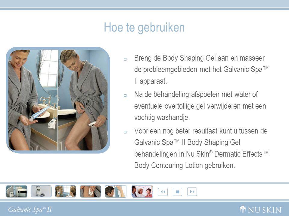 Hoe te gebruiken  Breng de Body Shaping Gel aan en masseer de probleemgebieden met het Galvanic Spa™ II apparaat.