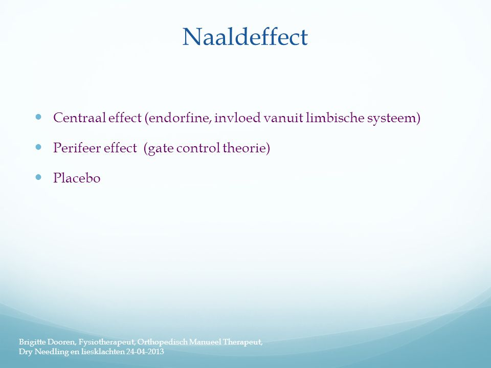 Naaldeffect  Centraal effect (endorfine, invloed vanuit limbische systeem)  Perifeer effect (gate control theorie)  Placebo Brigitte Dooren, Fysiotherapeut, Orthopedisch Manueel Therapeut, Dry Needling en liesklachten 24-04-2013