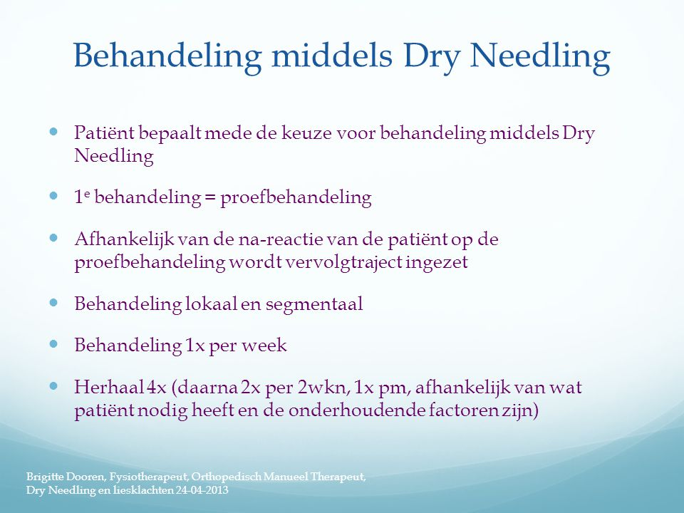 Behandeling middels Dry Needling  Patiënt bepaalt mede de keuze voor behandeling middels Dry Needling  1 e behandeling = proefbehandeling  Afhankel