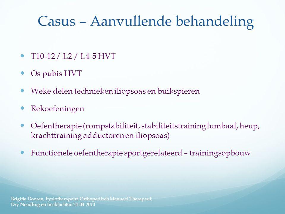 Casus – Aanvullende behandeling  T10-12 / L2 / L4-5 HVT  Os pubis HVT  Weke delen technieken iliopsoas en buikspieren  Rekoefeningen  Oefentherap