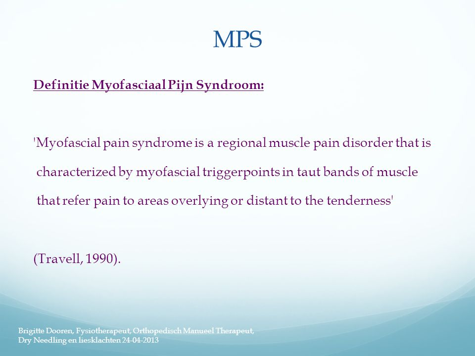 MPS Definitie Myofasciaal Pijn Syndroom: Myofascial pain syndrome is a regional muscle pain disorder that is characterized by myofascial triggerpoints in taut bands of muscle that refer pain to areas overlying or distant to the tenderness (Travell, 1990).