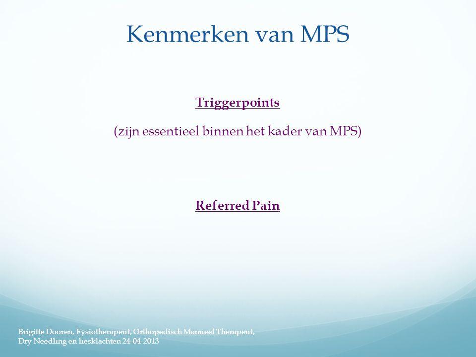 Kenmerken van MPS Triggerpoints (zijn essentieel binnen het kader van MPS) Referred Pain Brigitte Dooren, Fysiotherapeut, Orthopedisch Manueel Therape