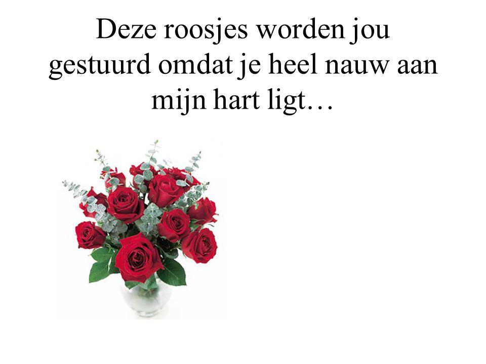 Deze roosjes worden jou gestuurd omdat je heel nauw aan mijn hart ligt…