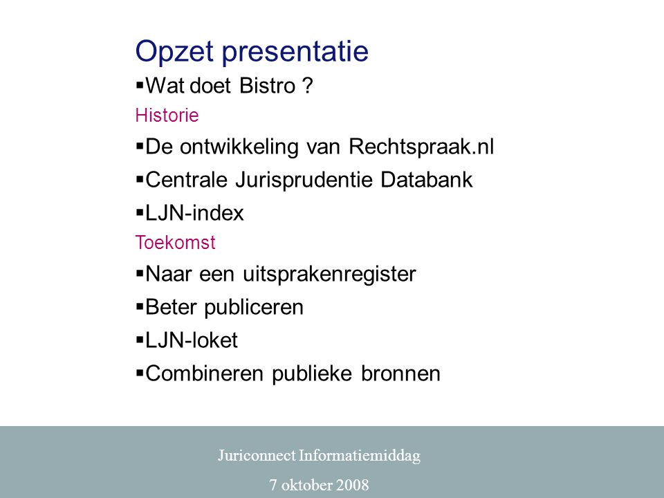 Opzet presentatie  Wat doet Bistro ? Historie  De ontwikkeling van Rechtspraak.nl  Centrale Jurisprudentie Databank  LJN-index Toekomst  Naar een