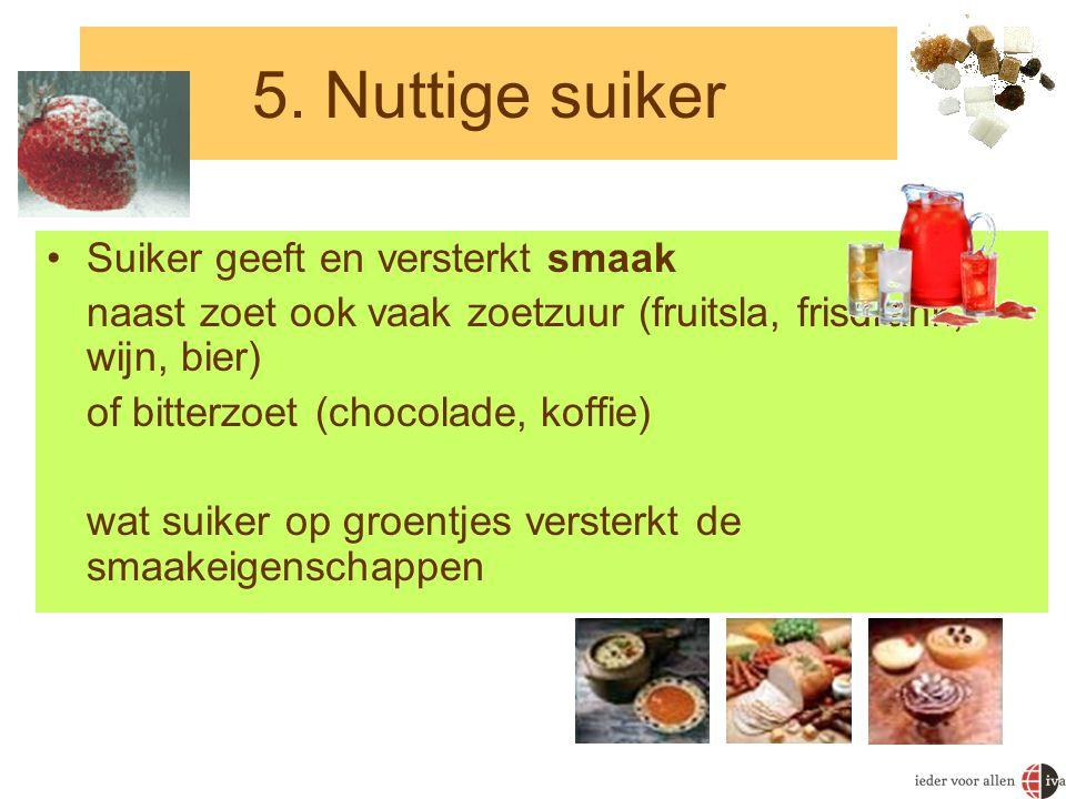 5. Nuttige suiker •Suiker geeft en versterkt smaak naast zoet ook vaak zoetzuur (fruitsla, frisdrank, wijn, bier) of bitterzoet (chocolade, koffie) wa
