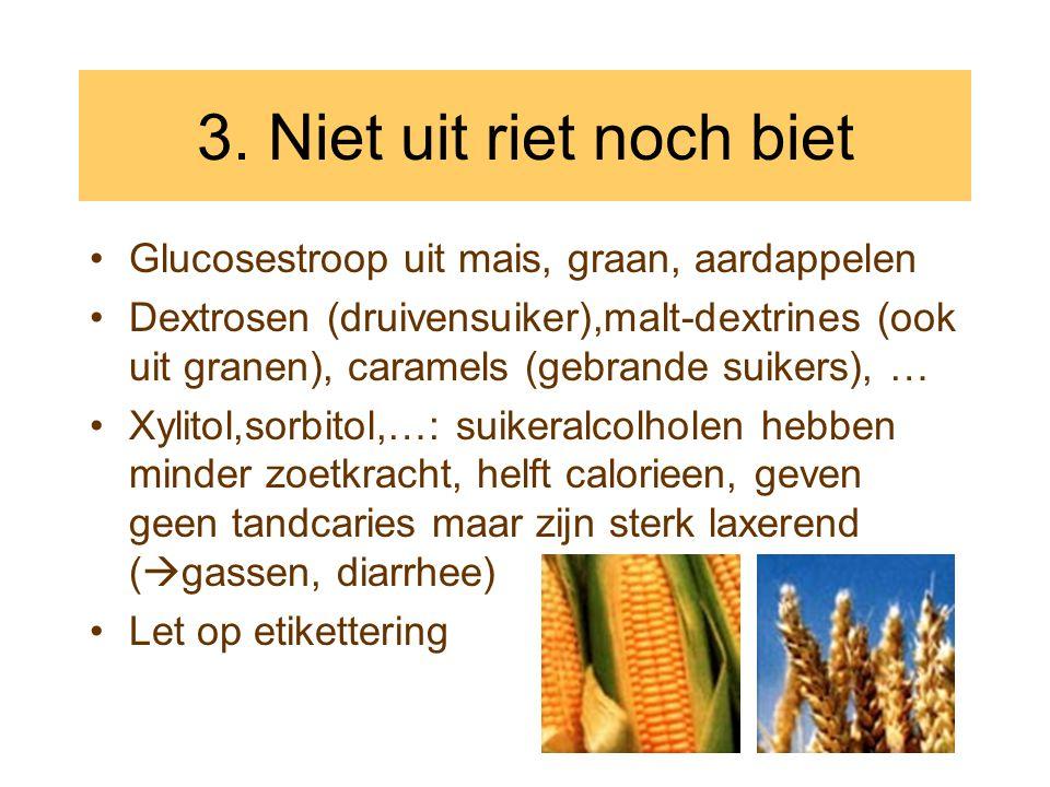 3. Niet uit riet noch biet •Glucosestroop uit mais, graan, aardappelen •Dextrosen (druivensuiker),malt-dextrines (ook uit granen), caramels (gebrande
