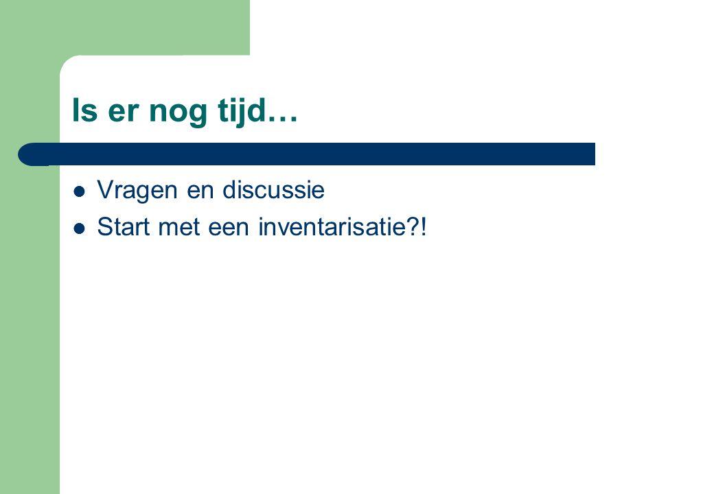 Is er nog tijd…  Vragen en discussie  Start met een inventarisatie?!