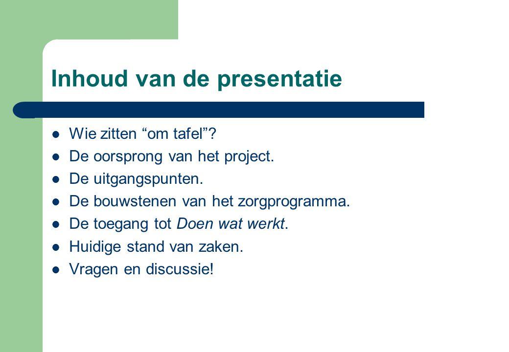 """Inhoud van de presentatie  Wie zitten """"om tafel""""?  De oorsprong van het project.  De uitgangspunten.  De bouwstenen van het zorgprogramma.  De to"""
