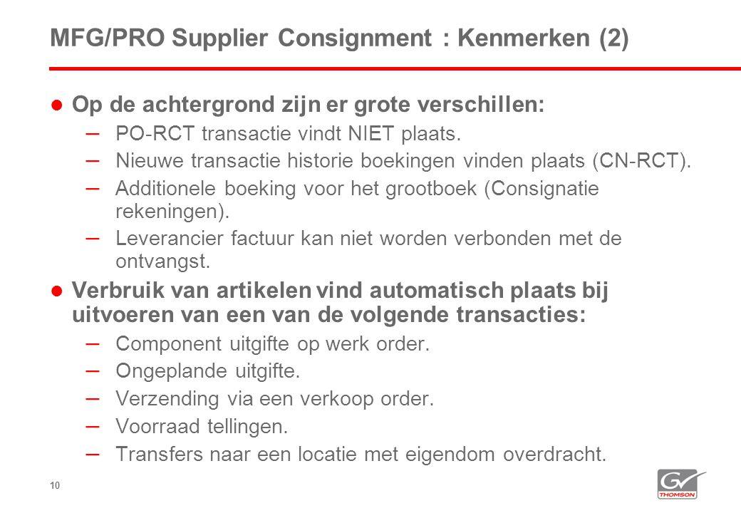 10 MFG/PRO Supplier Consignment : Kenmerken (2)  Op de achtergrond zijn er grote verschillen: – PO-RCT transactie vindt NIET plaats. – Nieuwe transac