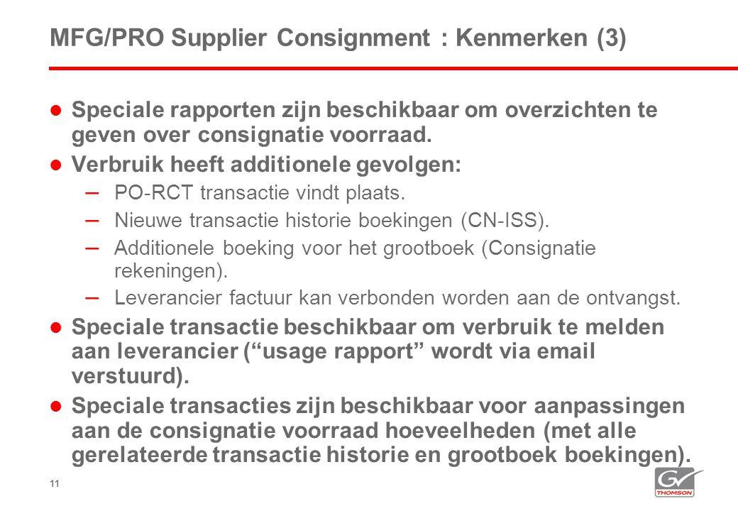 11 MFG/PRO Supplier Consignment : Kenmerken (3)  Speciale rapporten zijn beschikbaar om overzichten te geven over consignatie voorraad.  Verbruik he