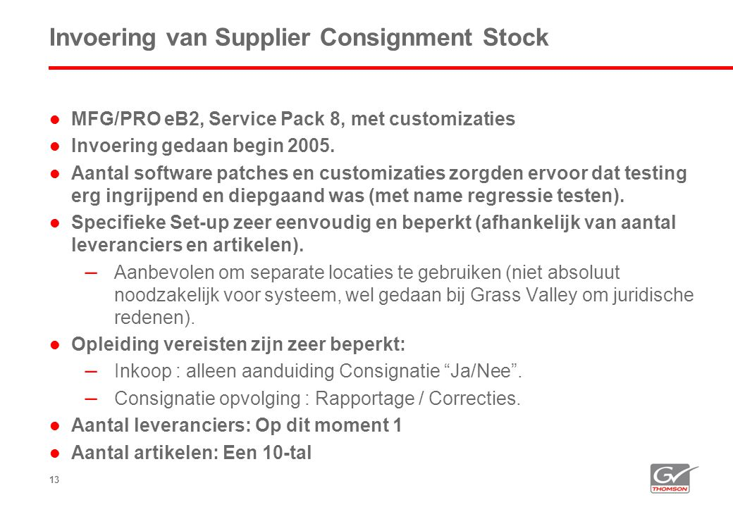 13 Invoering van Supplier Consignment Stock  MFG/PRO eB2, Service Pack 8, met customizaties  Invoering gedaan begin 2005.  Aantal software patches