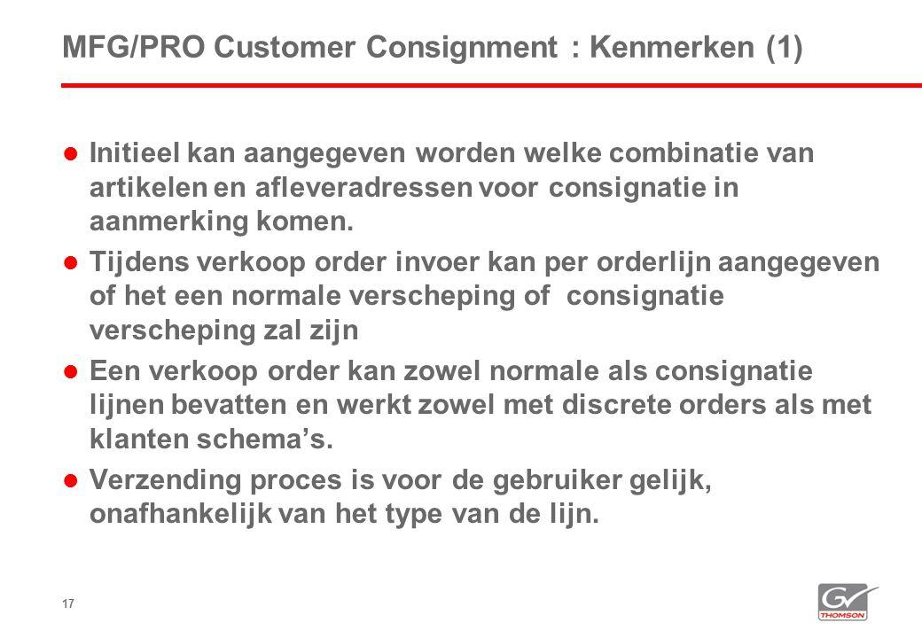 17 MFG/PRO Customer Consignment : Kenmerken (1)  Initieel kan aangegeven worden welke combinatie van artikelen en afleveradressen voor consignatie in aanmerking komen.