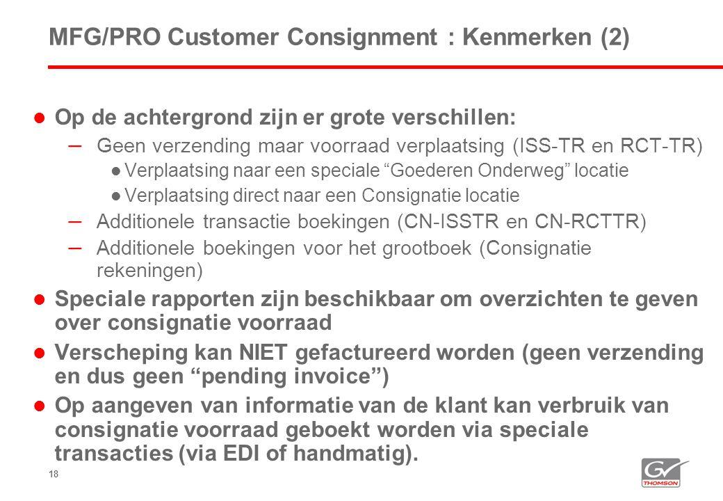 18 MFG/PRO Customer Consignment : Kenmerken (2)  Op de achtergrond zijn er grote verschillen: – Geen verzending maar voorraad verplaatsing (ISS-TR en RCT-TR)  Verplaatsing naar een speciale Goederen Onderweg locatie  Verplaatsing direct naar een Consignatie locatie – Additionele transactie boekingen (CN-ISSTR en CN-RCTTR) – Additionele boekingen voor het grootboek (Consignatie rekeningen)  Speciale rapporten zijn beschikbaar om overzichten te geven over consignatie voorraad  Verscheping kan NIET gefactureerd worden (geen verzending en dus geen pending invoice )  Op aangeven van informatie van de klant kan verbruik van consignatie voorraad geboekt worden via speciale transacties (via EDI of handmatig).