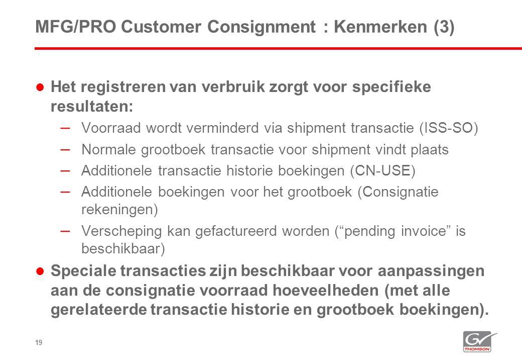 19 MFG/PRO Customer Consignment : Kenmerken (3)  Het registreren van verbruik zorgt voor specifieke resultaten: – Voorraad wordt verminderd via shipment transactie (ISS-SO) – Normale grootboek transactie voor shipment vindt plaats – Additionele transactie historie boekingen (CN-USE) – Additionele boekingen voor het grootboek (Consignatie rekeningen) – Verscheping kan gefactureerd worden ( pending invoice is beschikbaar)  Speciale transacties zijn beschikbaar voor aanpassingen aan de consignatie voorraad hoeveelheden (met alle gerelateerde transactie historie en grootboek boekingen).