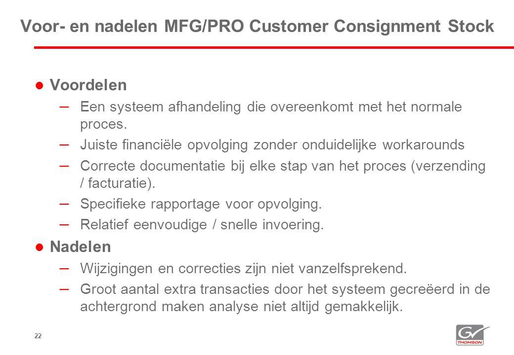 22 Voor- en nadelen MFG/PRO Customer Consignment Stock  Voordelen – Een systeem afhandeling die overeenkomt met het normale proces. – Juiste financië