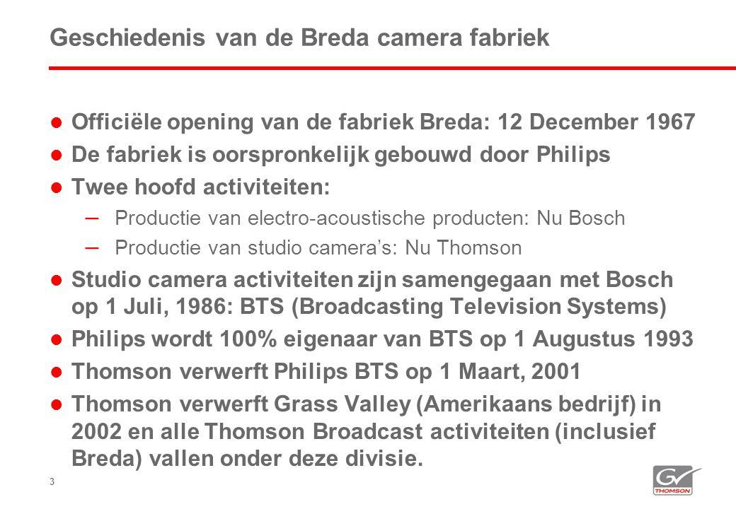 3 Geschiedenis van de Breda camera fabriek  Officiële opening van de fabriek Breda: 12 December 1967  De fabriek is oorspronkelijk gebouwd door Philips  Twee hoofd activiteiten: – Productie van electro-acoustische producten: Nu Bosch – Productie van studio camera's: Nu Thomson  Studio camera activiteiten zijn samengegaan met Bosch op 1 Juli, 1986: BTS (Broadcasting Television Systems)  Philips wordt 100% eigenaar van BTS op 1 Augustus 1993  Thomson verwerft Philips BTS op 1 Maart, 2001  Thomson verwerft Grass Valley (Amerikaans bedrijf) in 2002 en alle Thomson Broadcast activiteiten (inclusief Breda) vallen onder deze divisie.
