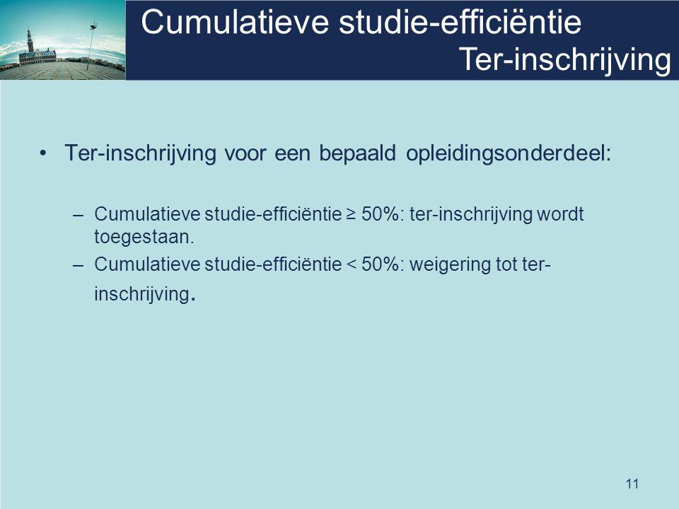 11 Cumulatieve studie-efficiëntie •Ter-inschrijving voor een bepaald opleidingsonderdeel: –Cumulatieve studie-efficiëntie ≥ 50%: ter-inschrijving word