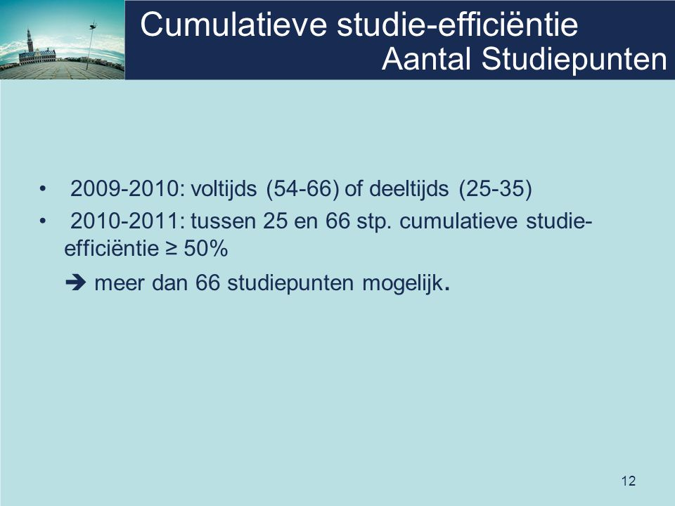 12 Cumulatieve studie-efficiëntie • 2009-2010: voltijds (54-66) of deeltijds (25-35) • 2010-2011: tussen 25 en 66 stp. cumulatieve studie- efficiëntie