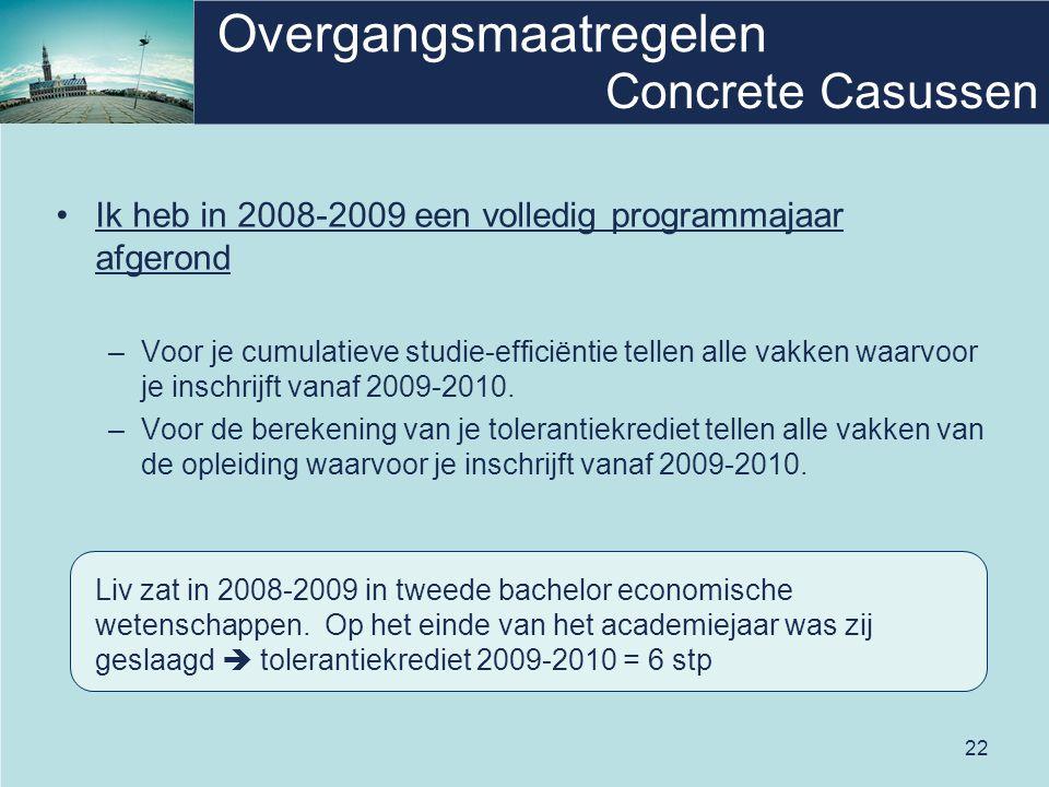 22 Overgangsmaatregelen •Ik heb in 2008-2009 een volledig programmajaar afgerond –Voor je cumulatieve studie-efficiëntie tellen alle vakken waarvoor je inschrijft vanaf 2009-2010.