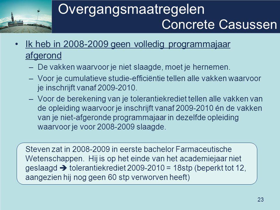 23 Overgangsmaatregelen Concrete Casussen •Ik heb in 2008-2009 geen volledig programmajaar afgerond –De vakken waarvoor je niet slaagde, moet je herne
