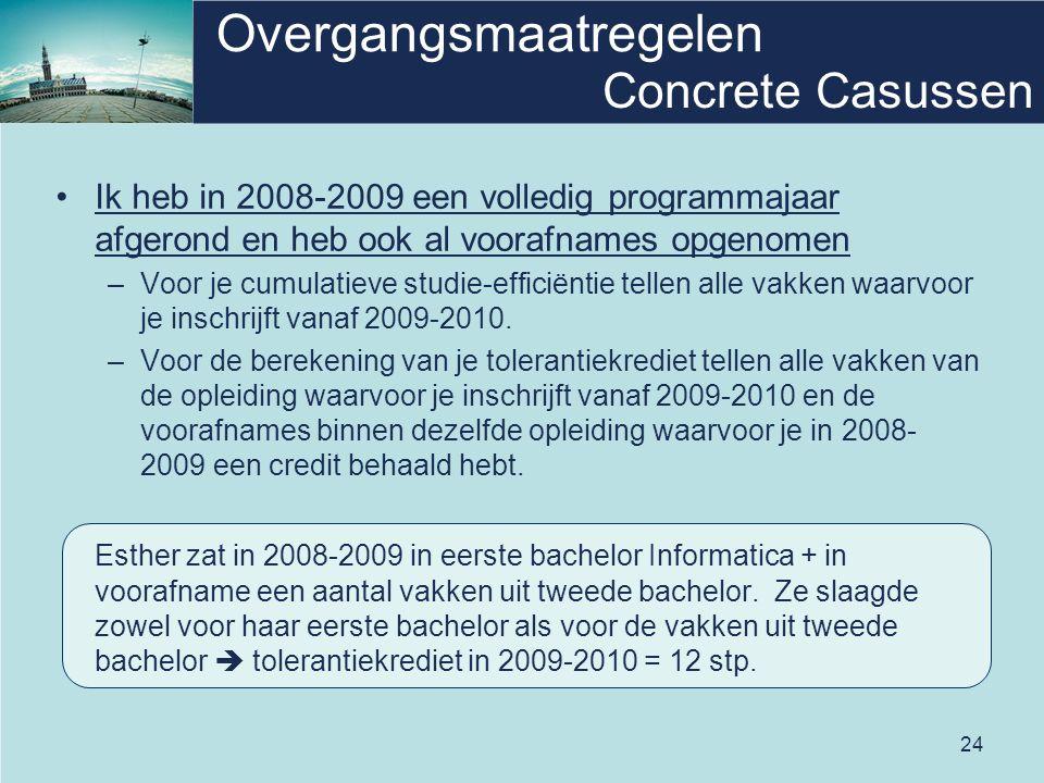 24 Overgangsmaatregelen •Ik heb in 2008-2009 een volledig programmajaar afgerond en heb ook al voorafnames opgenomen –Voor je cumulatieve studie-efficiëntie tellen alle vakken waarvoor je inschrijft vanaf 2009-2010.