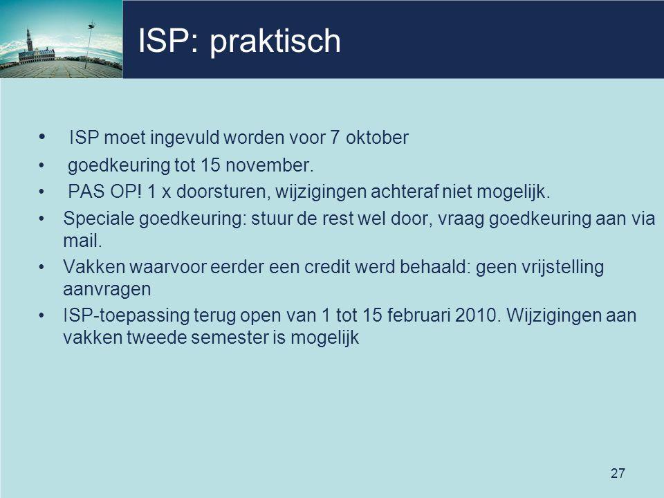 27 ISP: praktisch • ISP moet ingevuld worden voor 7 oktober • goedkeuring tot 15 november. • PAS OP! 1 x doorsturen, wijzigingen achteraf niet mogelij