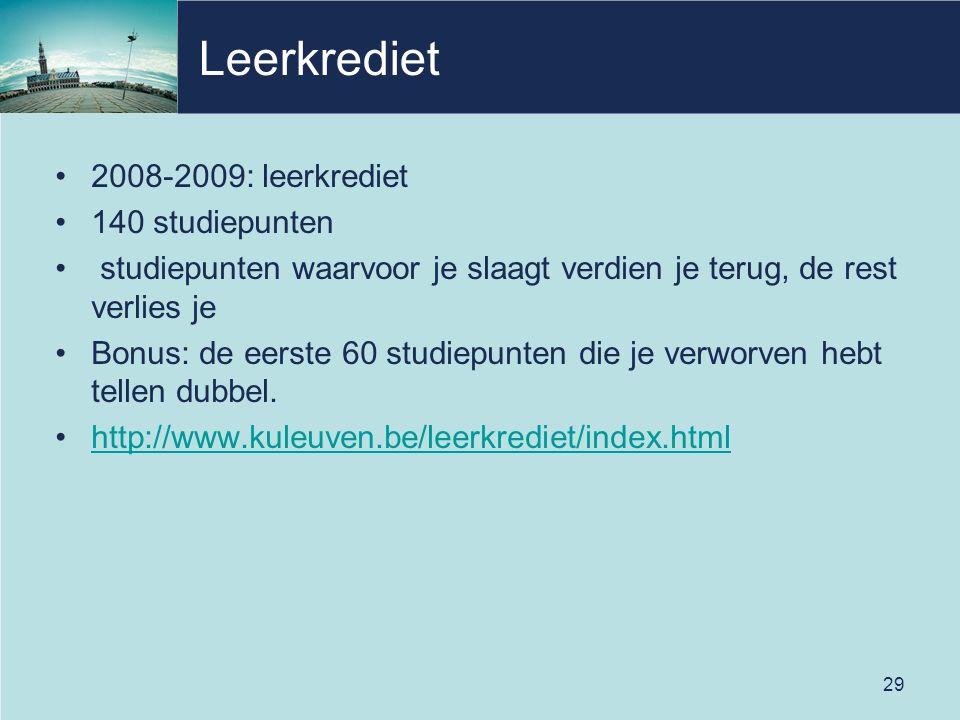 29 Leerkrediet •2008-2009: leerkrediet •140 studiepunten • studiepunten waarvoor je slaagt verdien je terug, de rest verlies je •Bonus: de eerste 60 studiepunten die je verworven hebt tellen dubbel.