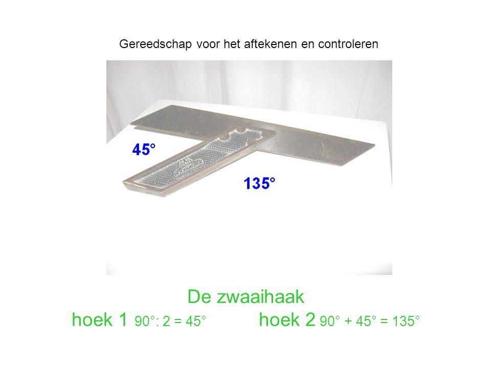 De zwaaihaak hoek 1 90°: 2 = 45° hoek 2 90° + 45° = 135° Gereedschap voor het aftekenen en controleren