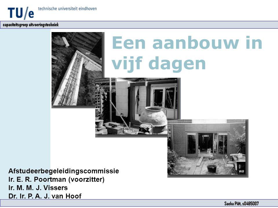 Een aanbouw in vijf dagen Afstudeerbegeleidingscommissie Ir. E. R. Poortman (voorzitter) Ir. M. M. J. Vissers Dr. Ir. P. A. J. van Hoof