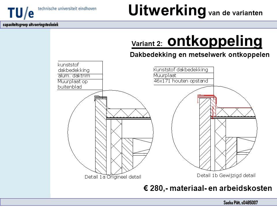Uitwerking van de varianten Variant 2: ontkoppeling Dakbedekking en metselwerk ontkoppelen € 280,- materiaal- en arbeidskosten