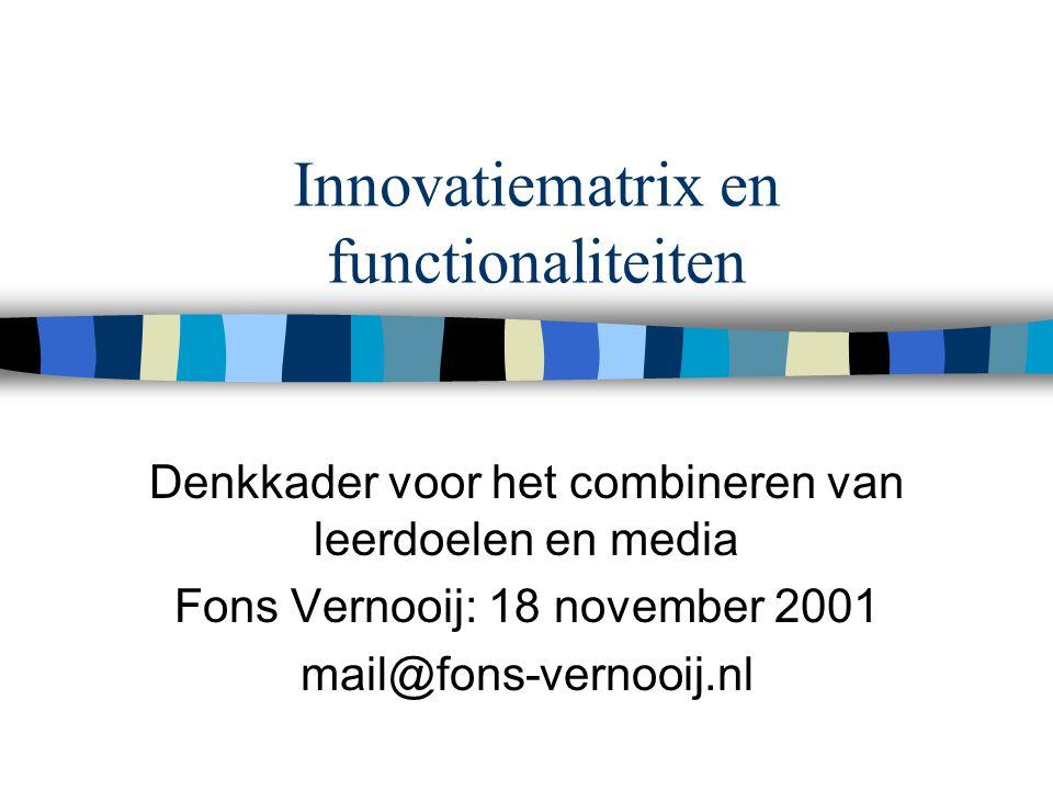 Innovatiematrix en functionaliteiten Denkkader voor het combineren van leerdoelen en media Fons Vernooij: 18 november 2001 mail@fons-vernooij.nl