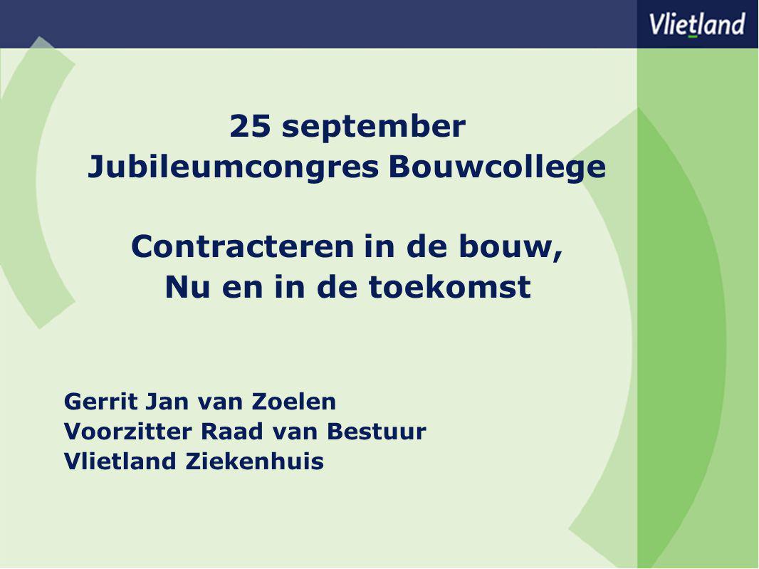 25 september Jubileumcongres Bouwcollege Contracteren in de bouw, Nu en in de toekomst Gerrit Jan van Zoelen Voorzitter Raad van Bestuur Vlietland Ziekenhuis