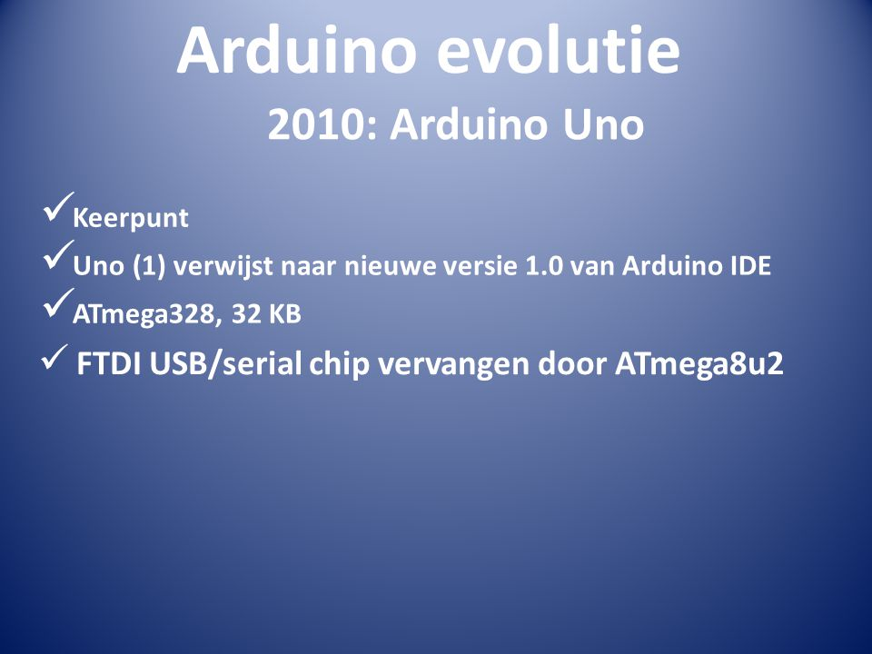 Arduino evolutie  Keerpunt 2010: Arduino Uno  Uno (1) verwijst naar nieuwe versie 1.0 van Arduino IDE  ATmega328, 32 KB  FTDI USB/serial chip verv