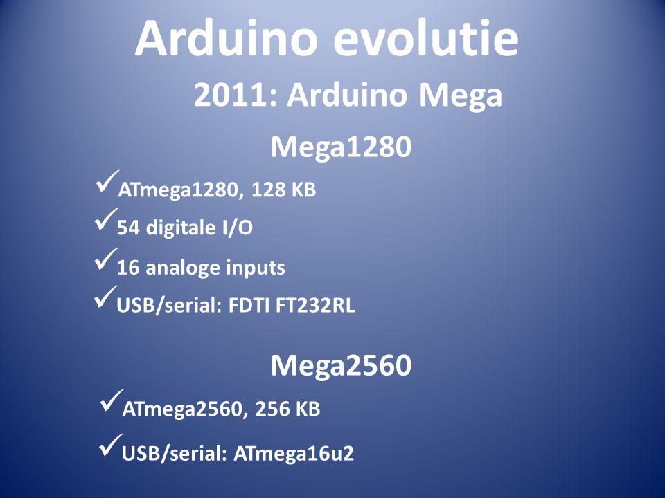 Arduino evolutie Mega1280 2011: Arduino Mega  ATmega1280, 128 KB  54 digitale I/O  16 analoge inputs Mega2560  ATmega2560, 256 KB  USB/serial: FD