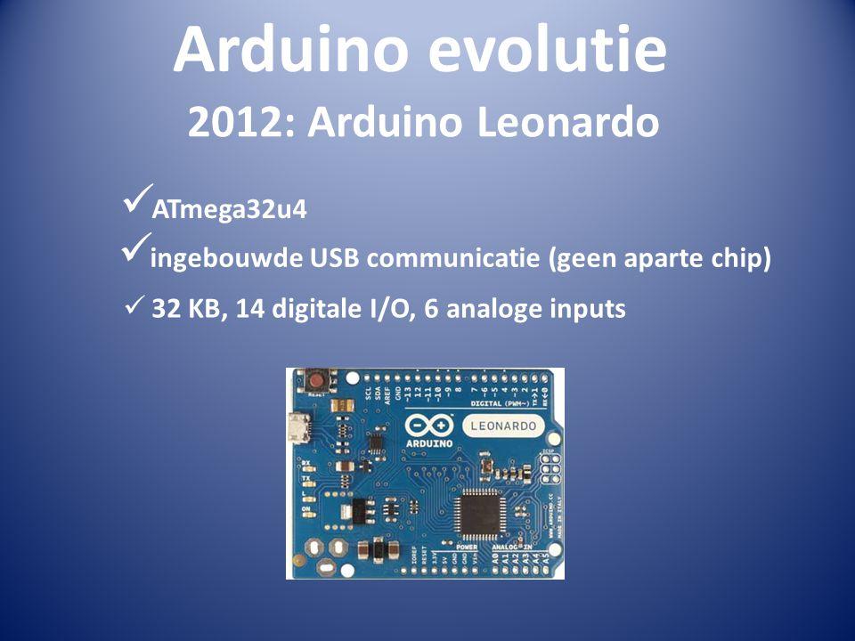Arduino evolutie 2012: Arduino Leonardo  ATmega32u4  ingebouwde USB communicatie (geen aparte chip)  32 KB, 14 digitale I/O, 6 analoge inputs