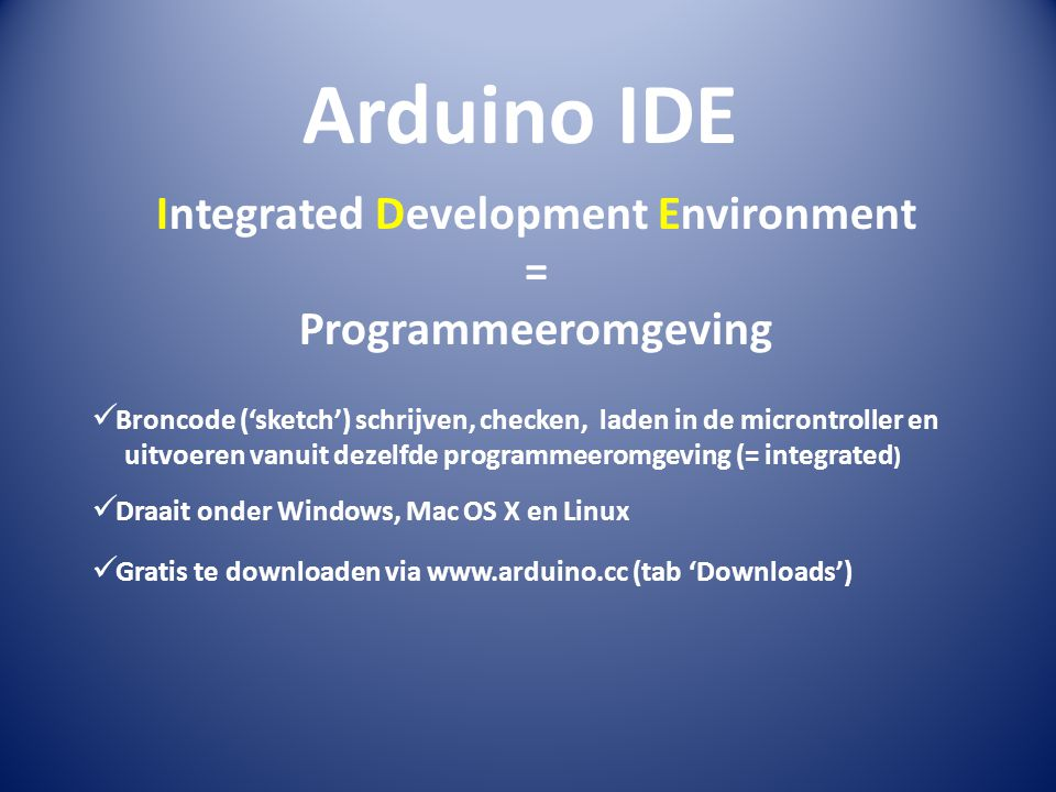 Arduino IDE Integrated Development Environment = Programmeeromgeving  Broncode ('sketch') schrijven, checken, laden in de microntroller en uitvoeren vanuit dezelfde programmeeromgeving (= integrated )  Draait onder Windows, Mac OS X en Linux  Gratis te downloaden via www.arduino.cc (tab 'Downloads')