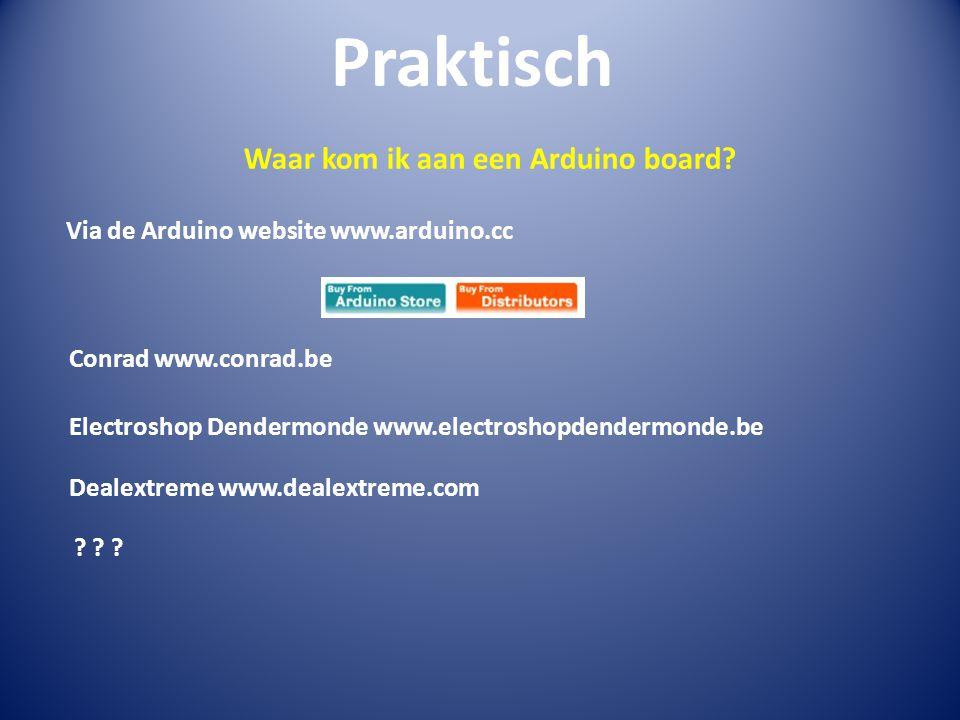 Praktisch Waar kom ik aan een Arduino board? Via de Arduino website www.arduino.cc Conrad www.conrad.be Electroshop Dendermonde www.electroshopdenderm