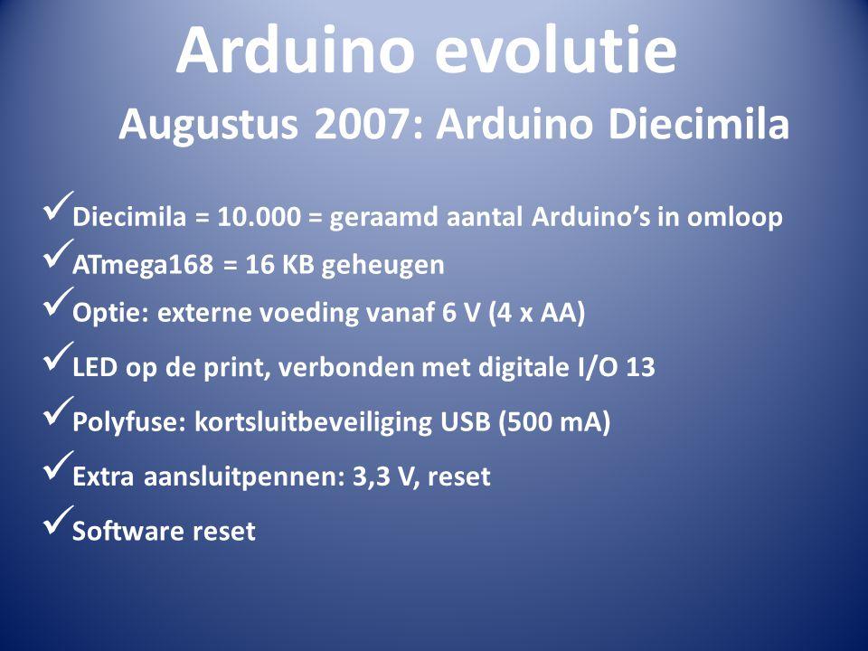 Arduino evolutie  Diecimila = 10.000 = geraamd aantal Arduino's in omloop Augustus 2007: Arduino Diecimila  ATmega168 = 16 KB geheugen  Optie: exte