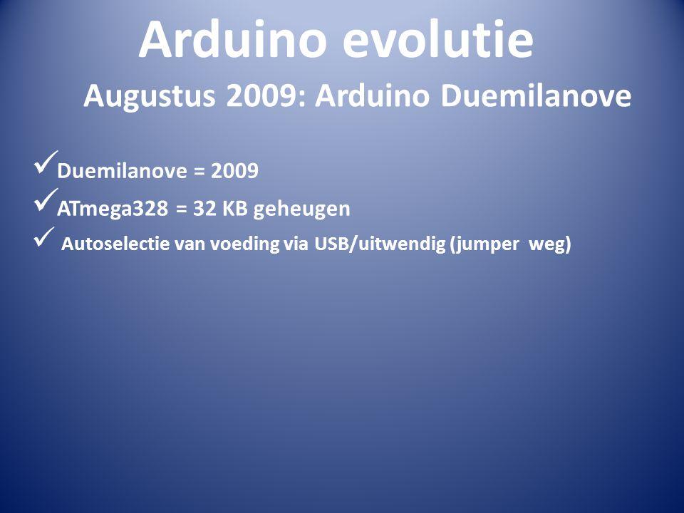 Arduino evolutie  Duemilanove = 2009 Augustus 2009: Arduino Duemilanove  ATmega328 = 32 KB geheugen  Autoselectie van voeding via USB/uitwendig (ju