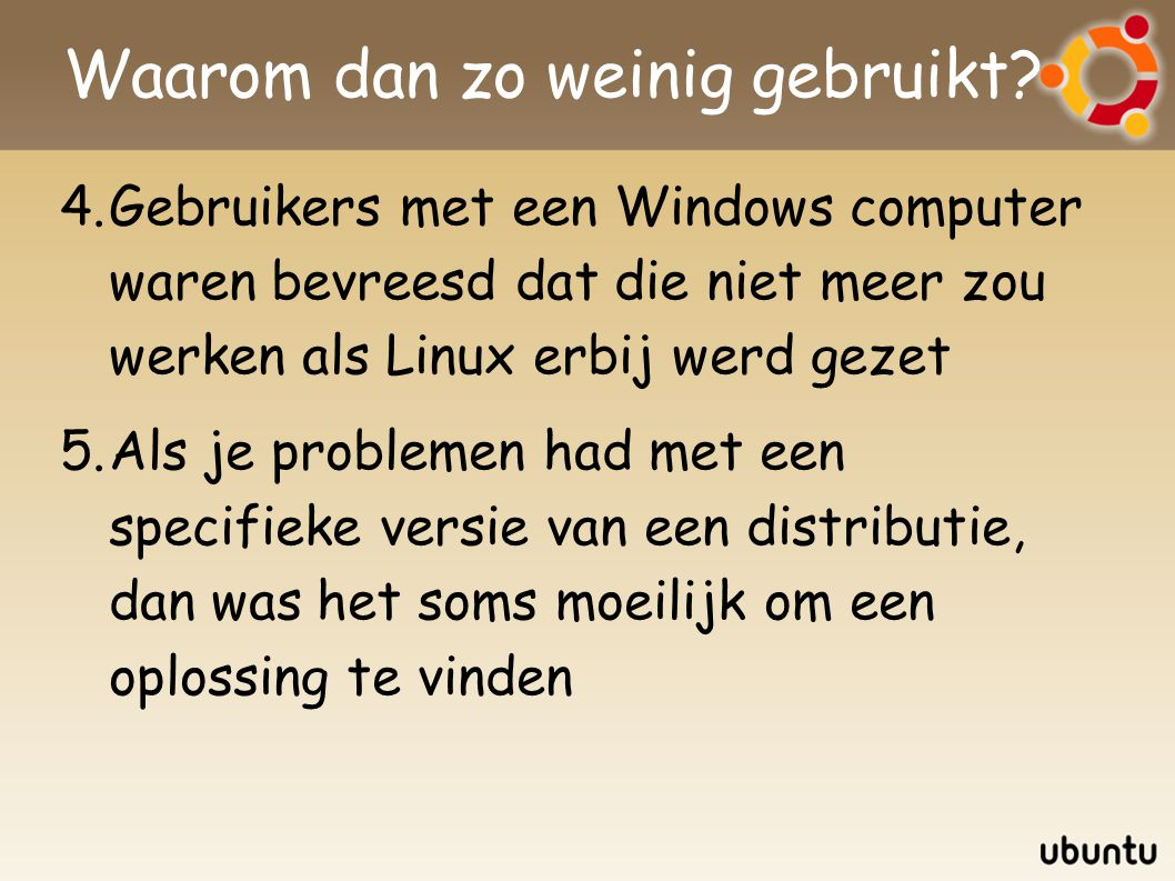 Waarom dan zo weinig gebruikt? 4.Gebruikers met een Windows computer waren bevreesd dat die niet meer zou werken als Linux erbij werd gezet 5.Als je p