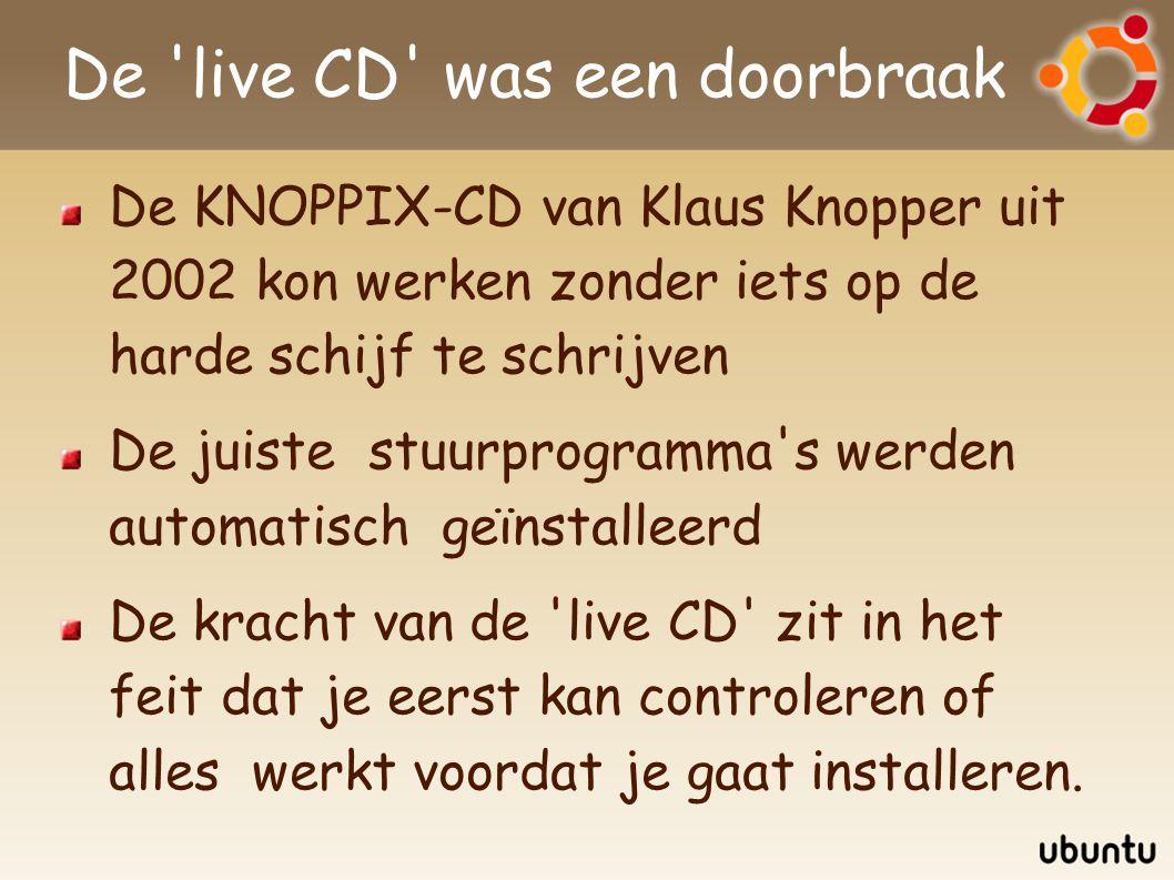 De live CD was een doorbraak De KNOPPIX-CD van Klaus Knopper uit 2002 kon werken zonder iets op de harde schijf te schrijven De juiste stuurprogramma s werden automatisch geïnstalleerd De kracht van de live CD zit in het feit dat je eerst kan controleren of alles werkt voordat je gaat installeren.