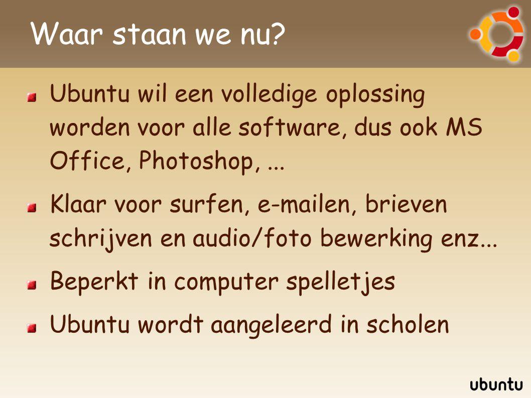 Waar staan we nu? Ubuntu wil een volledige oplossing worden voor alle software, dus ook MS Office, Photoshop,... Klaar voor surfen, e-mailen, brieven