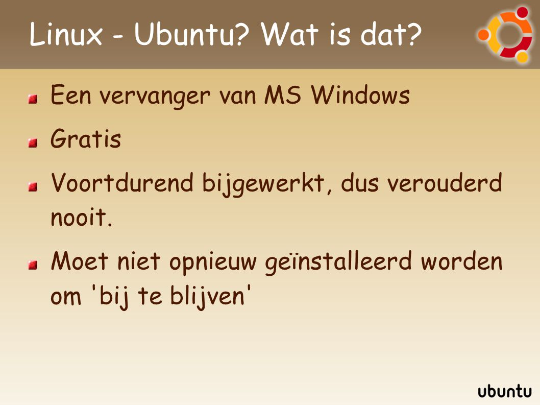 Linux - Ubuntu? Wat is dat? Een vervanger van MS Windows Gratis Voortdurend bijgewerkt, dus verouderd nooit. Moet niet opnieuw geïnstalleerd worden om
