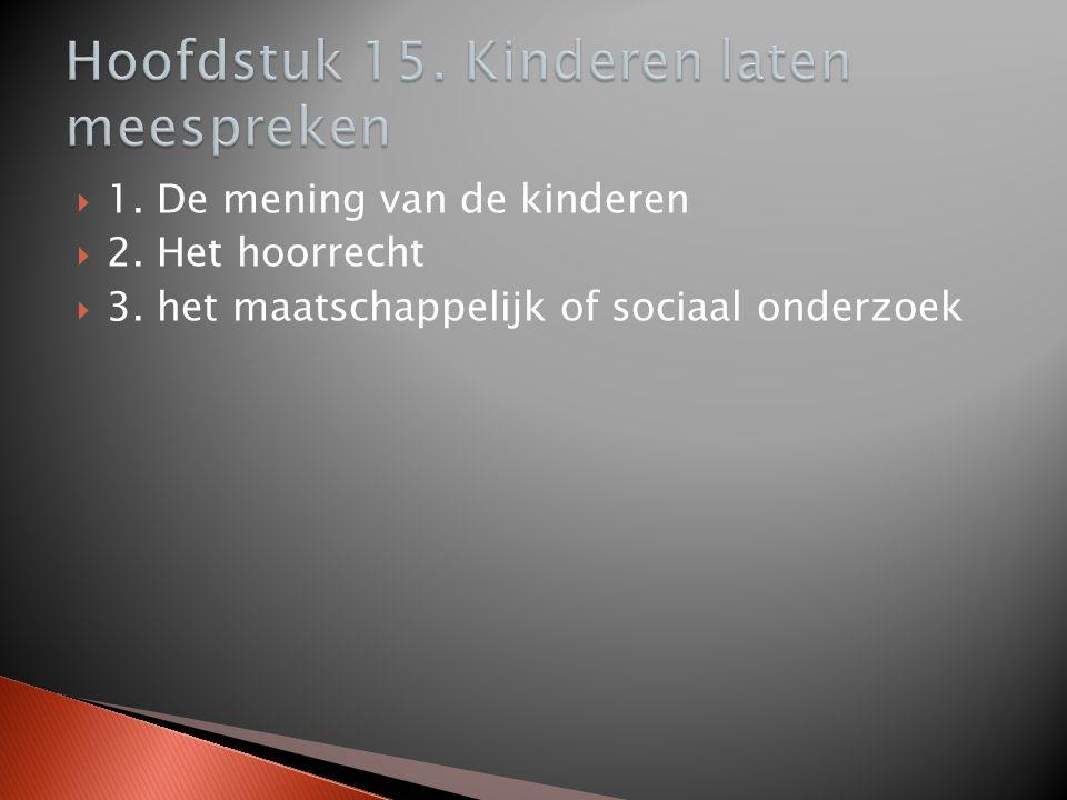  1. De mening van de kinderen  2. Het hoorrecht  3. het maatschappelijk of sociaal onderzoek