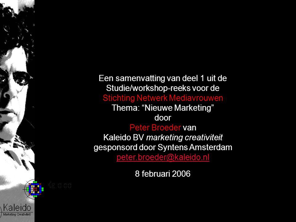 Een samenvatting van deel 1 uit de Studie/workshop-reeks voor de Stichting Netwerk Mediavrouwen Thema: Nieuwe Marketing door Peter Broeder van Kaleido BV marketing creativiteit gesponsord door Syntens Amsterdam peter.broeder@kaleido.nl 8 februari 2006