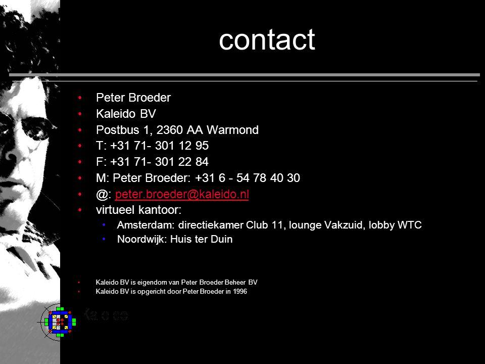 contact • Peter Broeder • Kaleido BV • Postbus 1, 2360 AA Warmond • T: +31 71- 301 12 95 • F: +31 71- 301 22 84 • M: Peter Broeder: +31 6 - 54 78 40 30 • @: peter.broeder@kaleido.nlpeter.broeder@kaleido.nl • virtueel kantoor: • Amsterdam: directiekamer Club 11, lounge Vakzuid, lobby WTC • Noordwijk: Huis ter Duin • Kaleido BV is eigendom van Peter Broeder Beheer BV • Kaleido BV is opgericht door Peter Broeder in 1996