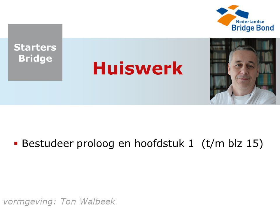Starters Bridge vormgeving: Ton Walbeek Huiswerk  Bestudeer proloog en hoofdstuk 1 (t/m blz 15)
