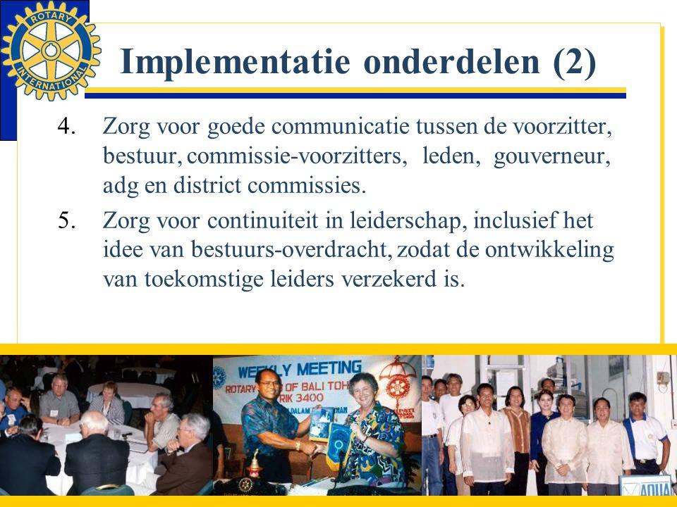 Implementatie onderdelen (2) 4.Zorg voor goede communicatie tussen de voorzitter, bestuur, commissie-voorzitters, leden, gouverneur, adg en district c