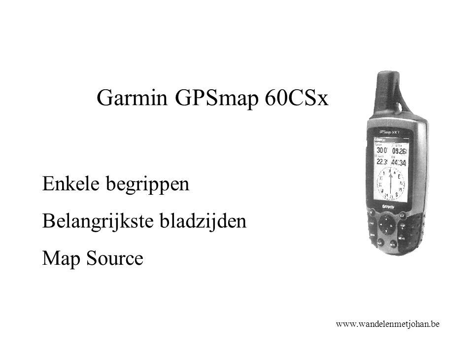 Garmin GPSmap 60CSx Belangrijkste bladzijden www.wandelenmetjohan.be Enkele begrippen Map Source