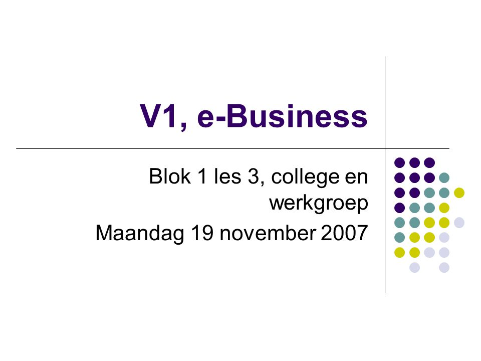 V1, e-Business Blok 1 les 3, college en werkgroep Maandag 19 november 2007